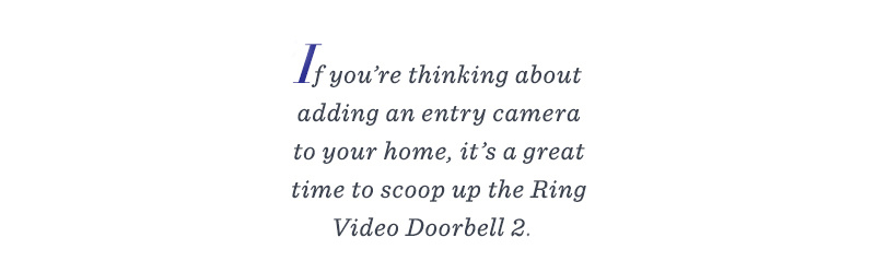 If you're thinking about adding an entry camera to your home, it's a great time to scoop up the Ring Video Doorbell 2.
