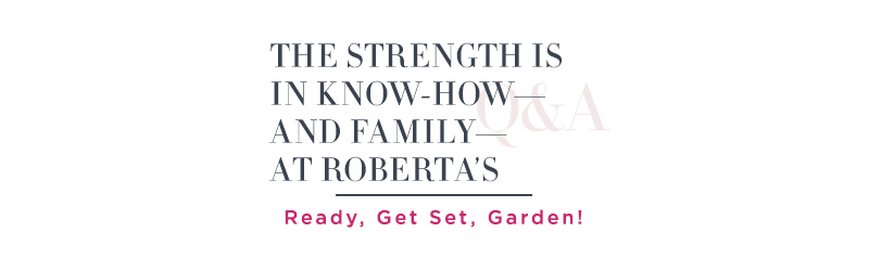 The Strength Is in Know-How—and Family—at Roberta's.  Ready, Get Set, Garden!