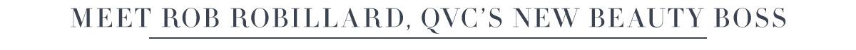Meet Rob Robillard, QVC's New Beauty Boss