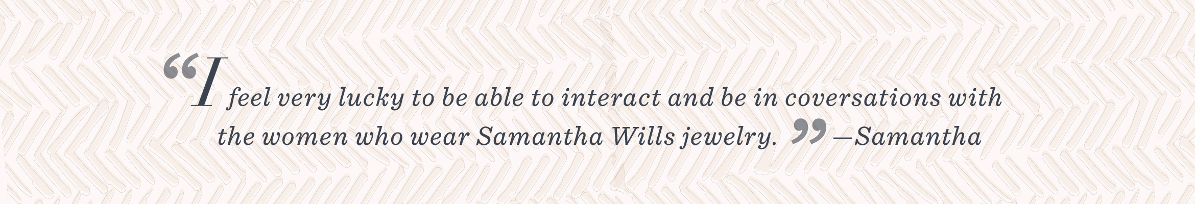 """I feel very lucky to be able to interact and be in conversations with the women who wear Samantha Wills jewelry."" –Samantha"