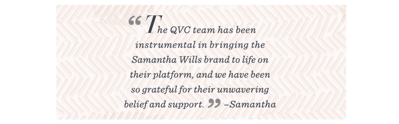 """""""The QVC team has been instrumental in bringing the Samantha Wills brand to life on their platform, and we have been so grateful for their unwavering belief and support."""" –Samantha"""