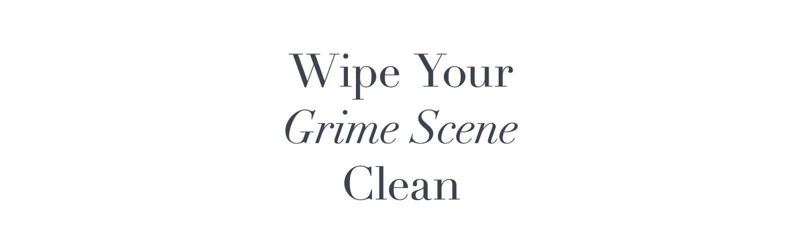 Wipe Your Grime Scene Clean