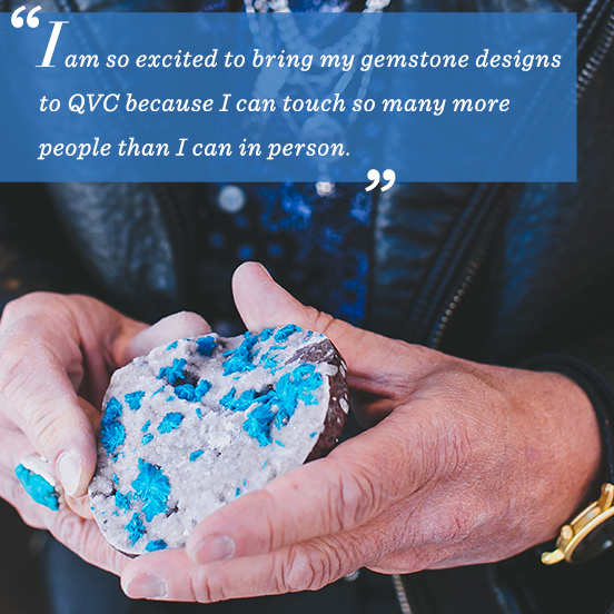 """I am so excited to bring my gemstone designs to QVC because I can touch so many more people than I can in person."""
