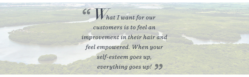 """What I want for our customers is to feel an improvement in her hair and self-esteem…When your self-esteem goes up, everything goes up!"""