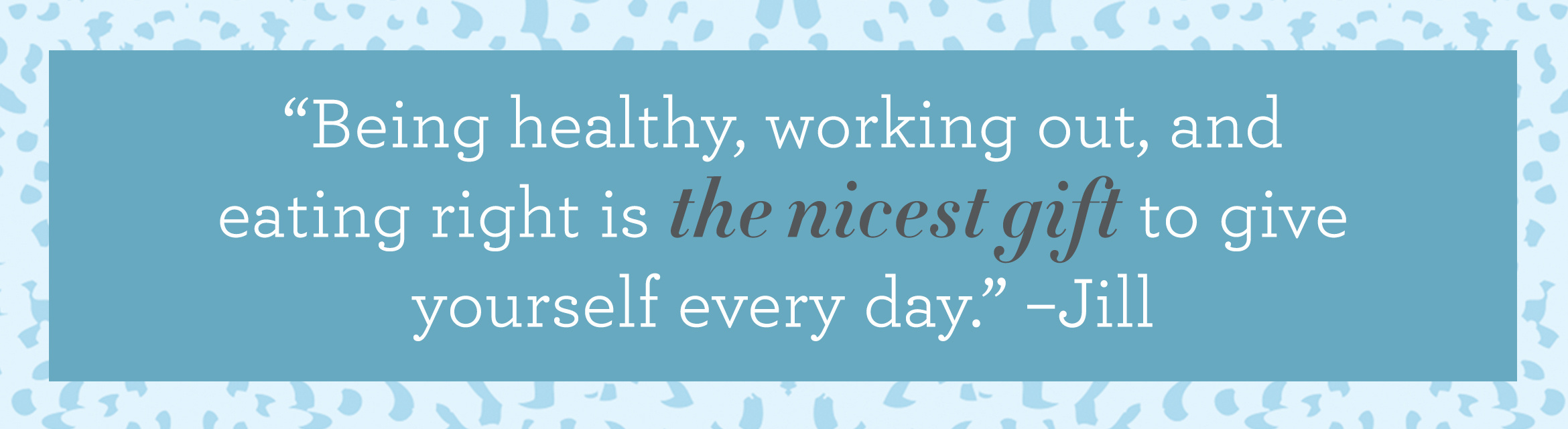 """Being healthy, working out, and eating right is the nicest gift to give yourself every day."" –Jill"