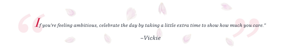 """If you're feeling ambitious, celebrate the day by taking a little extra time to show how much you care."" –Vickie"
