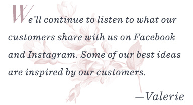 """We'll continue to listen to what our customers share with us on Facebook and Instagram. Some of our best ideas are inspired by our customers."" –Valerie"
