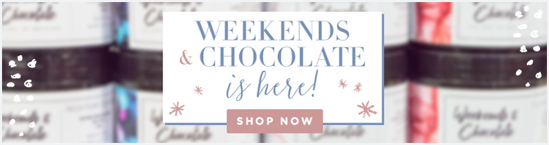 Weekends & Chocolate Is Here! Shop Now