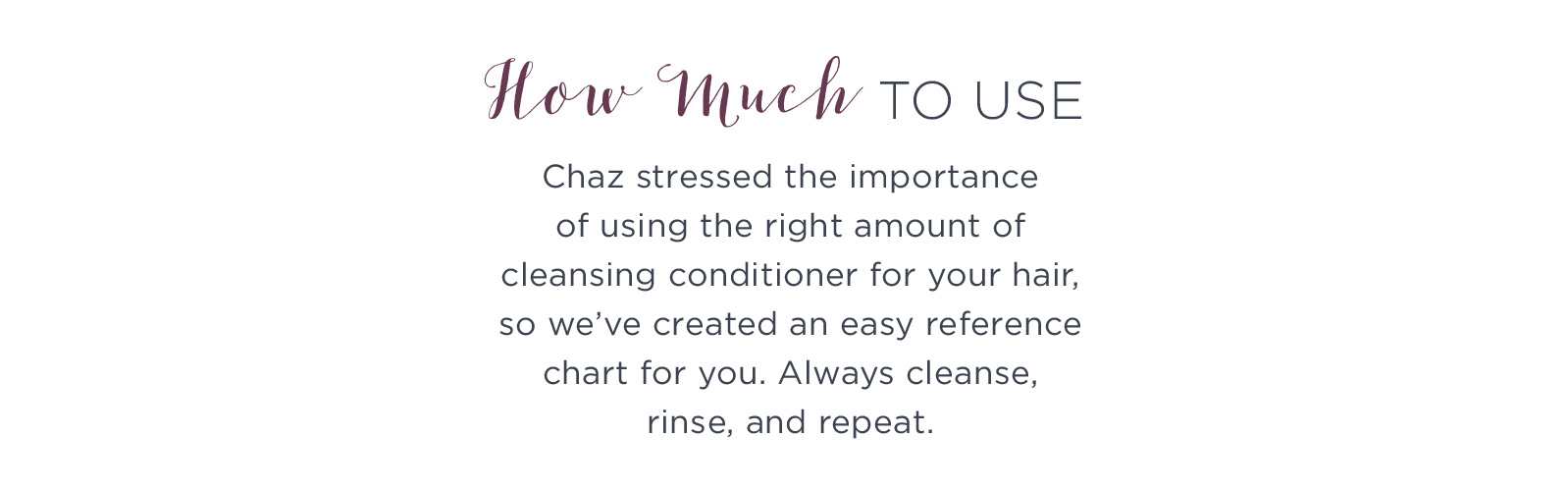 How Much To Use. Chaz stressed the importance of using the right amount of cleansing conditioner for your hair, so we've created an easy reference chart for you. Always cleanse, rinse, and repeat.