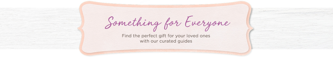 Something for Everyone  Find the perfect gift for your loved ones with our curated guides