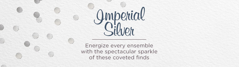 Imperial Silver Energize every ensemble with the spectacular sparkle of these coveted finds