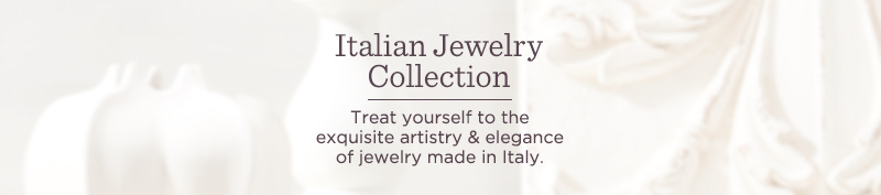 Italian Jewelry Collection — Treat yourself to the exquisite artistry & elegance of jewelry made in Italy.