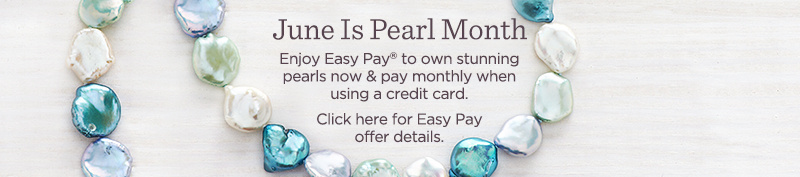 June Is Pearl Month. Enjoy Easy Pay® to own stunning pearls now & pay monthly when using a credit card.  Click here for Easy Pay offer details.