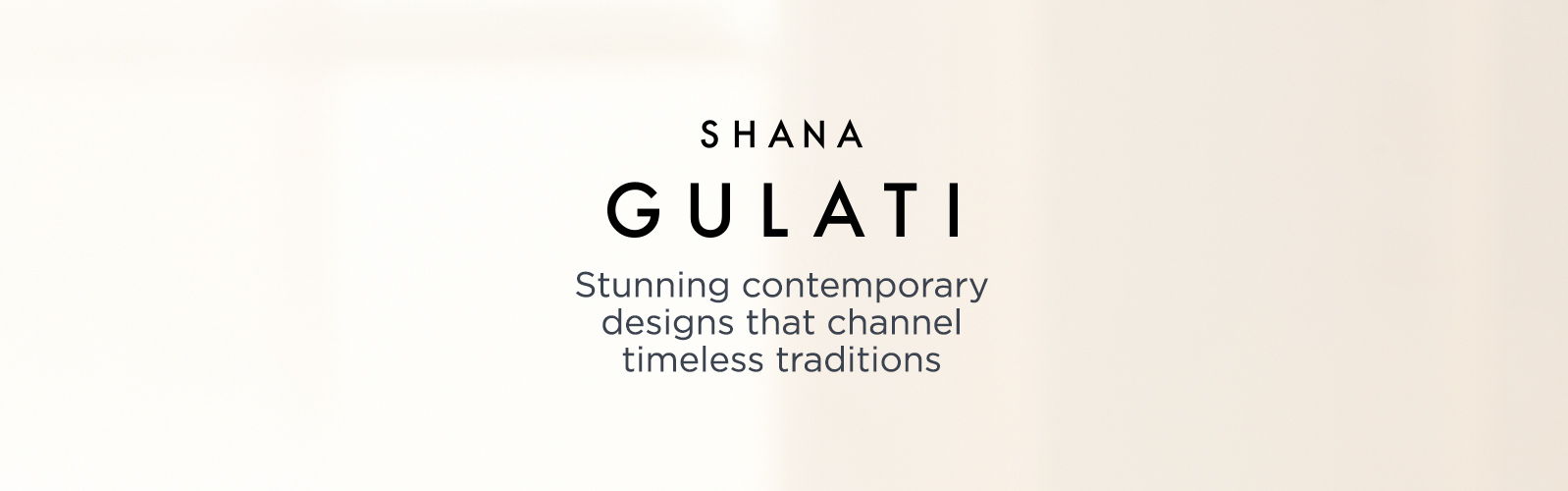 Shana Gulati. Stunning contemporary designs that channel timeless traditions.