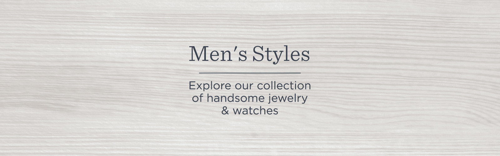 Men's Styles  Explore our collection of handsome jewelry & watches