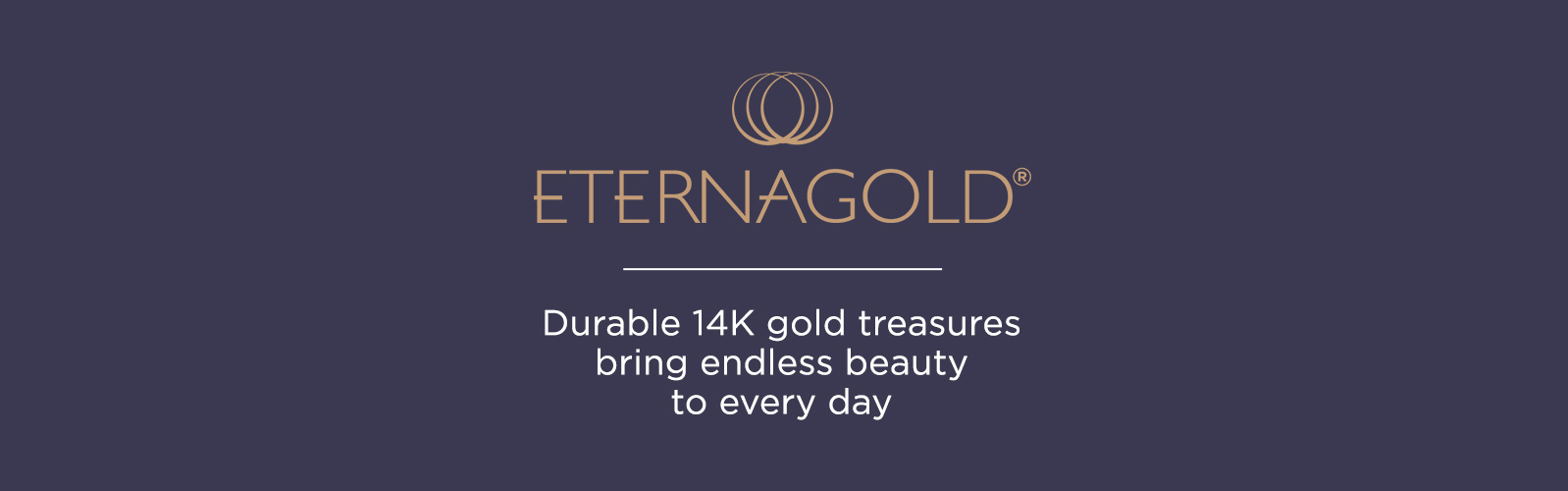 EternaGold. Durable 14k gold treasures bring endless beauty to every day