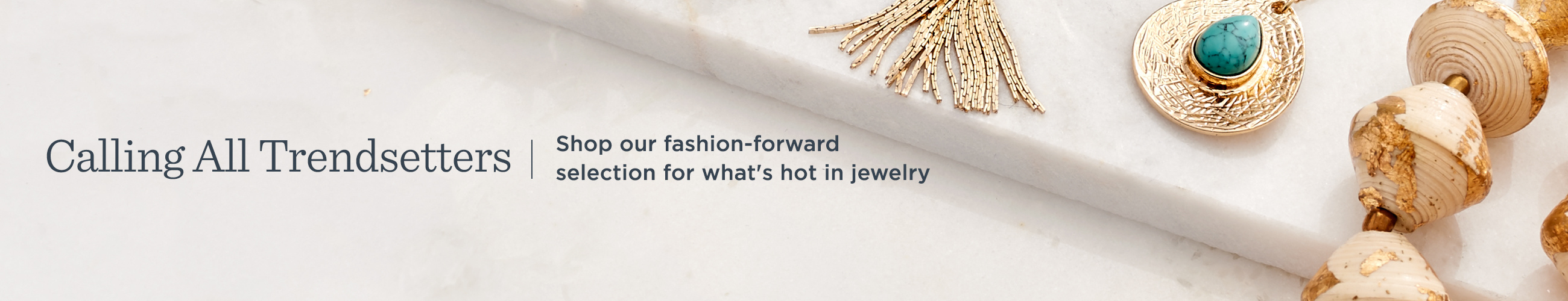 Calling All Trendsetters. Shop our fashion-forward selection for what's hot in jewelry