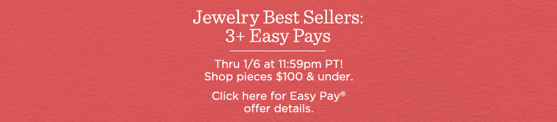 Jewelry Best Sellers: 3+ Easy Pays. Thru 1/6 at 11:59pm PT! Shop pieces $100 & under.  Click here for Easy Pay® offer details.
