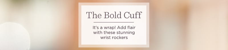 The Bold Cuff  It's a wrap! Add flair with these stunning wrist rockers