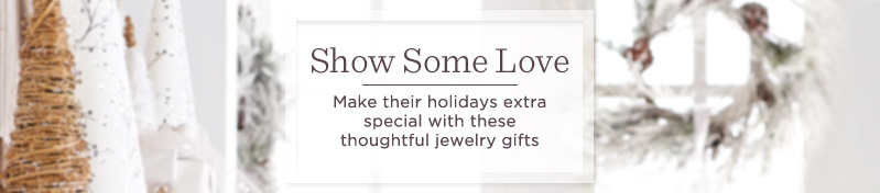 Show Some Love - Make their holidays extra special with these thoughtful jewelry gifts .