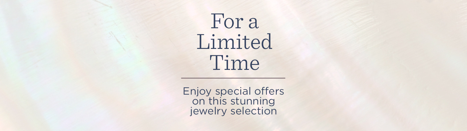 For a Limited Time.  Enjoy special offers on this stunning jewelry selection.