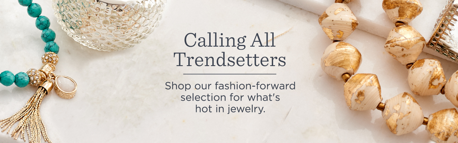 Calling All Trendsetters. Shop our fashion-forward selection for what's hot in jewelry.