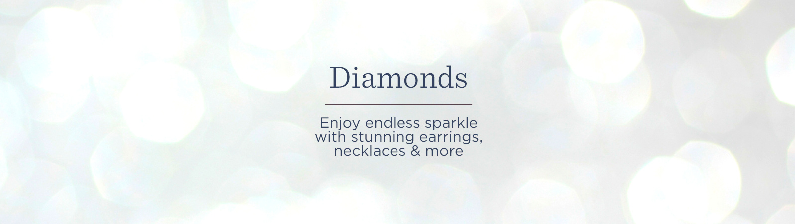 Diamonds  Enjoy endless sparkle with stunning earrings, necklaces & more