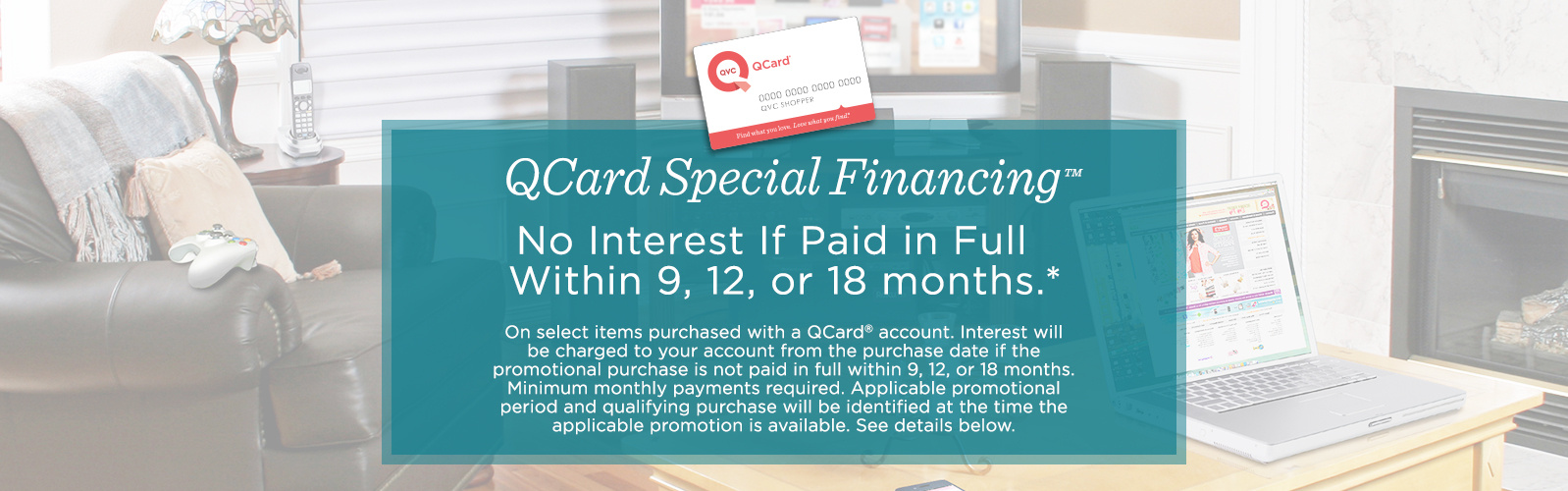 QCard Special Financing™  No Interest If Paid in Full Within 9,  12, or 18 months.*  On select items purchased with a QCard® account. Interest will be charged to your account from the purchase date if the promotional purchase is not paid in full within 9, 12, or 18 months. Minimum monthly payments required. Applicable promotional period and qualifying purchase will be identified at the time the applicable promotion is available. See details below.