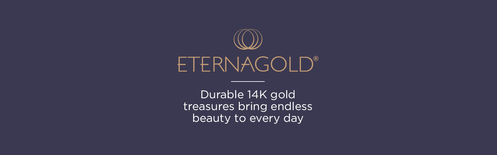 EternaGold® Durable 14K gold treasures bring endless beauty to every day