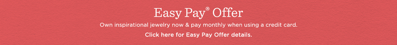 Easy Pay® Offer. Own inspirational jewelry now & pay monthly when using a credit card. Click here for Easy Pay offer details.