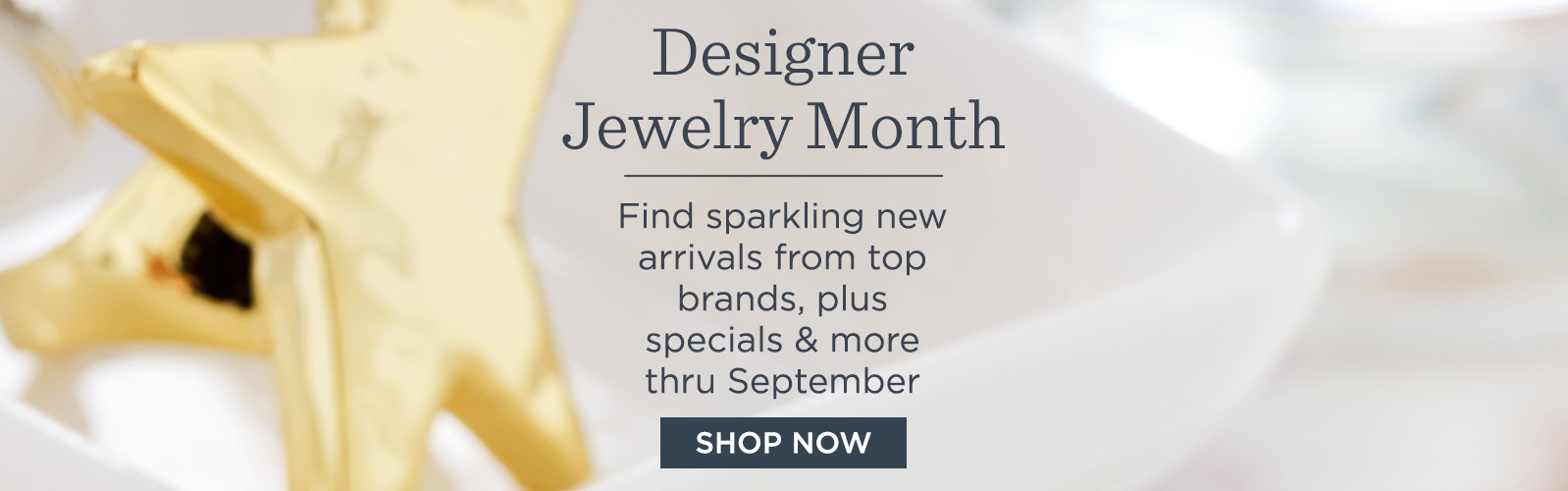 Designer Jewelry Month  Find sparkling new arrivals from top brands, plus specials & more thru September