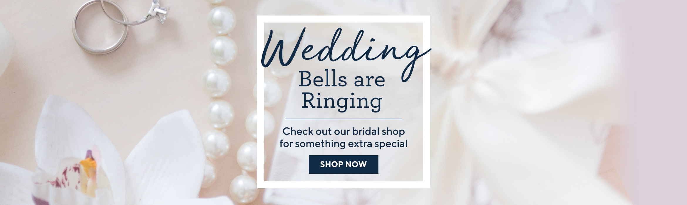Wedding Bells Are Ringing - Check out our bridal shop for something extra special - SHOP NOW