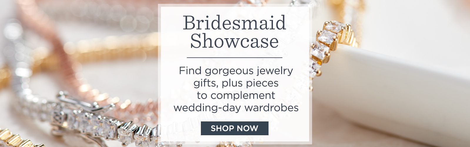 Bridesmaid Showcase - Find gorgeous jewelry gifts, plus pieces to complement wedding-day wardrobes - SHOP NOW