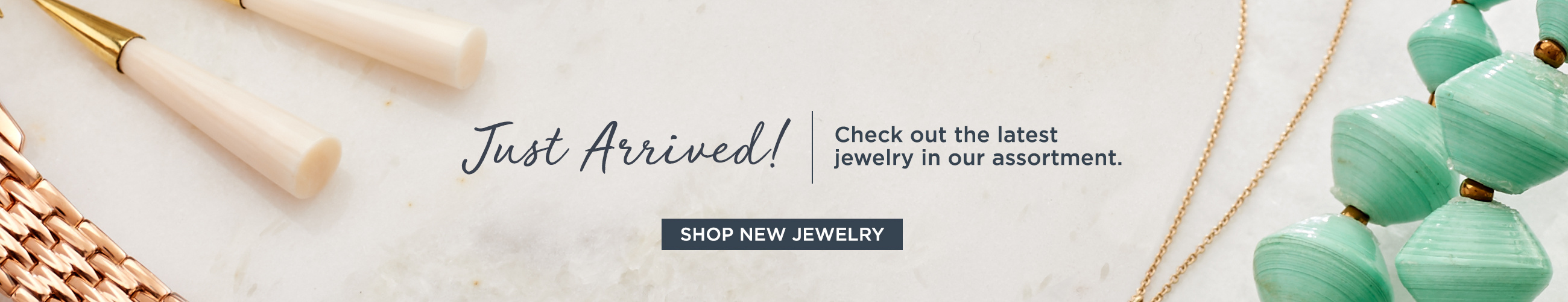 Just Arrived! Check out the latest jewelry in our assortment.