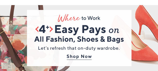 Where to Work 4+ Easy Pays on All Fashion, Shoes & Bags Let's refresh that on-duty wardrobe. Shop Now