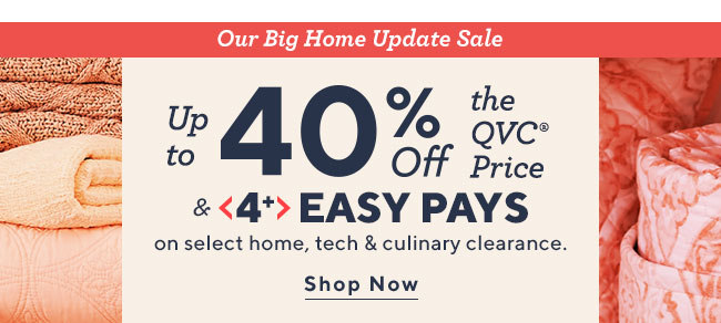 Our Big Home Update Sale  Up to 40% Off the QVC® Price & 4+ Easy Pays  on select home, tech & culinary clearance.  Shop Now