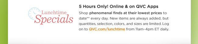 Lunchtime Specials 5 Hours Only! Online & on QVC Apps