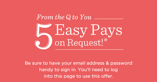 From the Q to You — 5 Easy Pays on Request!*