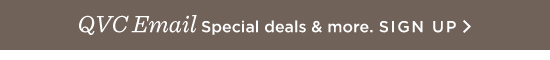 QVC Email Special deals & more. SIGN UP