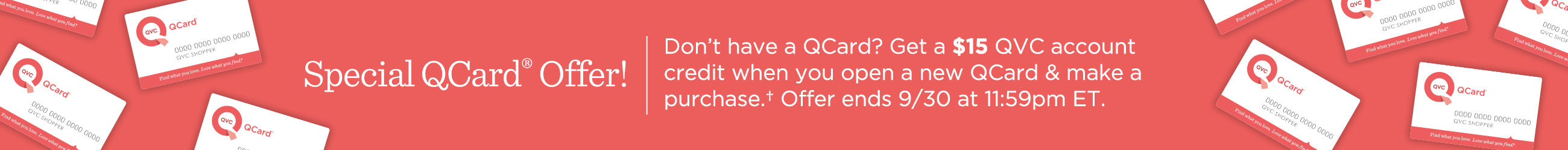 Special QCard® Offer!  Don't have a QCard? Get a $15 QVC account credit when you open a new QCard & make a purchase.† Offer ends 9/30 at 11:59pm ET.