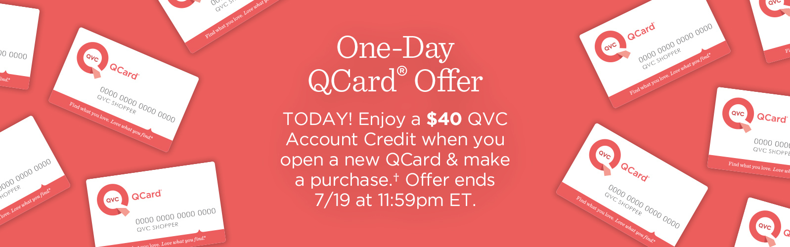 One-Day QCard® Offer TODAY! Enjoy a $40 QVC Account Credit when you open a new QCard & make a purchase.† Offer ends 7/19 at 11:59pm ET.Special QCard® Offer Don't have a QCard? Enjoy a $15 QVC Account Credit when you open a new QCard & make a purchase.† Offer ends 7/31 at 11:59pm ET.