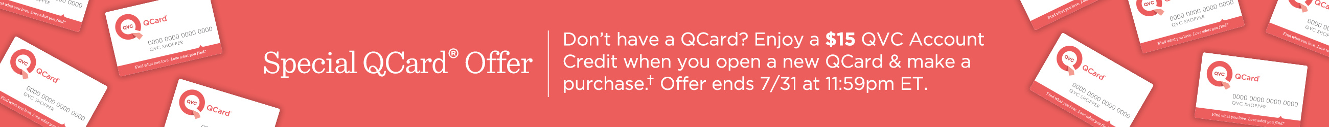 Special QCard® Offer Don't have a QCard? Enjoy a $15 QVC Account Credit when you open a new QCard & make a purchase.† Offer ends 7/31 at 11:59pm ET.